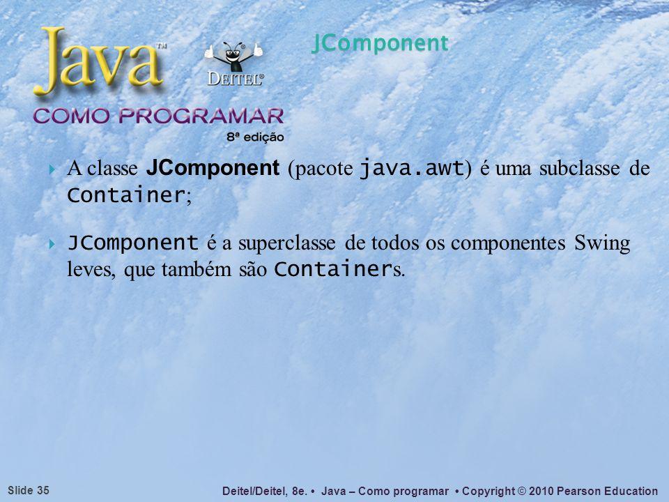 JComponentA classe JComponent (pacote java.awt) é uma subclasse de Container;