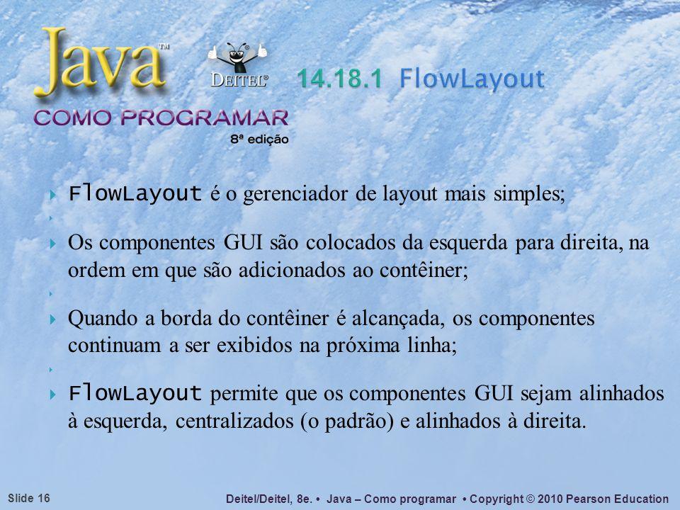 14.18.1 FlowLayout FlowLayout é o gerenciador de layout mais simples;