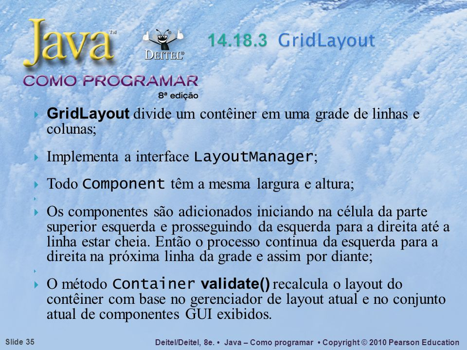 14.18.3 GridLayout GridLayout divide um contêiner em uma grade de linhas e colunas; Implementa a interface LayoutManager;