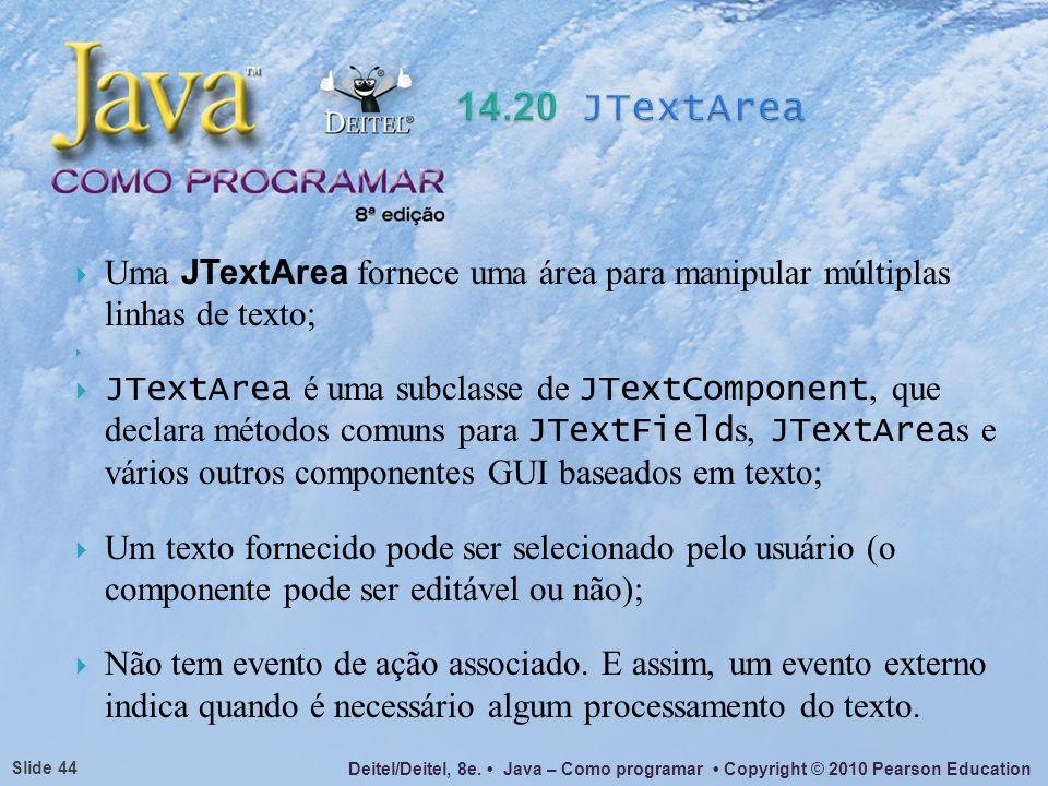 14.20 JTextArea Uma JTextArea fornece uma área para manipular múltiplas linhas de texto;