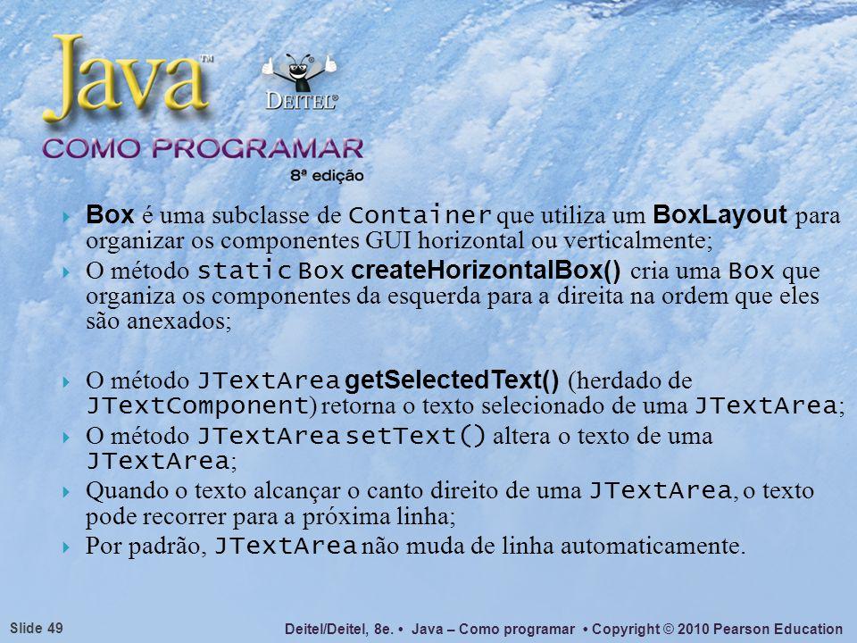 Box é uma subclasse de Container que utiliza um BoxLayout para organizar os componentes GUI horizontal ou verticalmente;