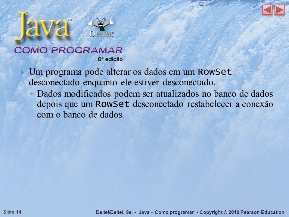 Um programa pode alterar os dados em um RowSet desconectado enquanto ele estiver desconectado.