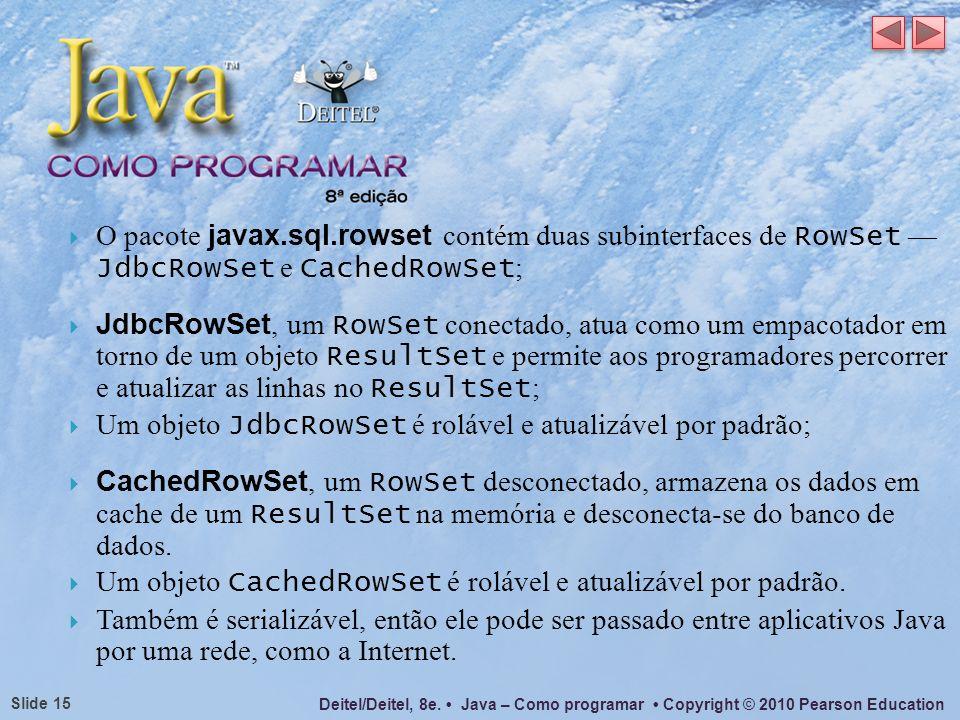 O pacote javax.sql.rowset contém duas subinterfaces de RowSet — JdbcRowSet e CachedRowSet;