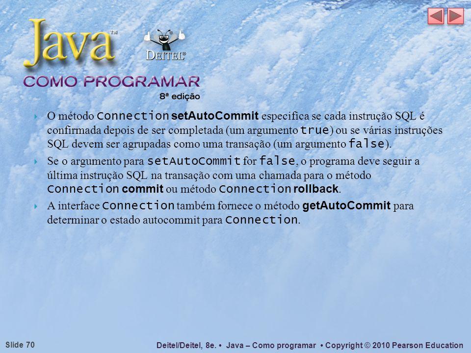O método Connection setAutoCommit especifica se cada instrução SQL é confirmada depois de ser completada (um argumento true) ou se várias instruções SQL devem ser agrupadas como uma transação (um argumento false).