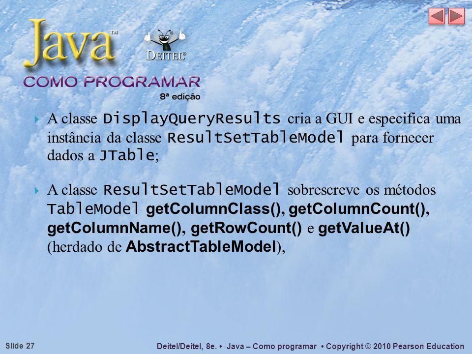 A classe DisplayQueryResults cria a GUI e especifica uma instância da classe ResultSetTableModel para fornecer dados a JTable;