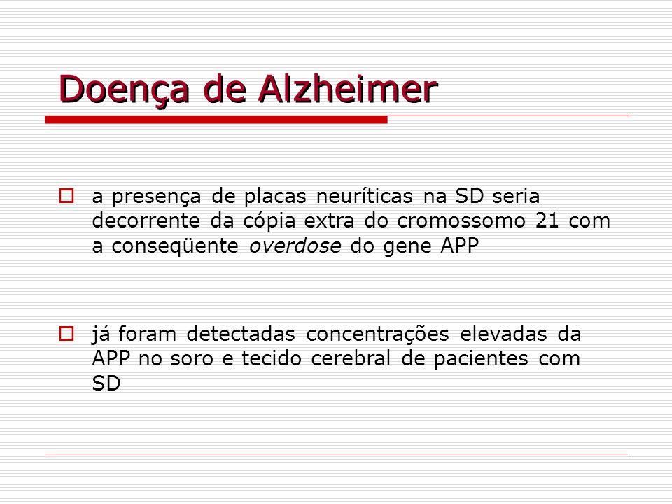 Doença de Alzheimera presença de placas neuríticas na SD seria decorrente da cópia extra do cromossomo 21 com a conseqüente overdose do gene APP.