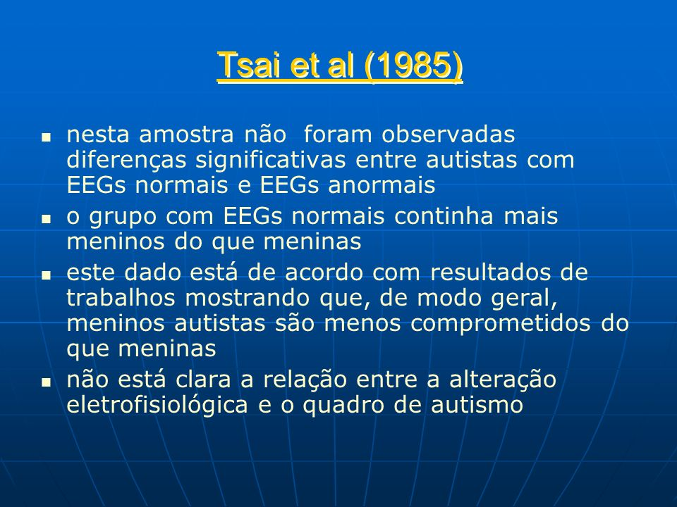 Tsai et al (1985) nesta amostra não foram observadas diferenças significativas entre autistas com EEGs normais e EEGs anormais.