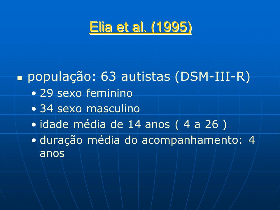 Elia et al. (1995) população: 63 autistas (DSM-III-R) 29 sexo feminino