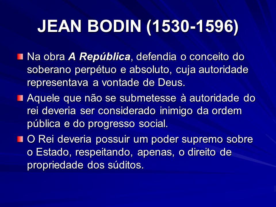 JEAN BODIN (1530-1596) Na obra A República, defendia o conceito do soberano perpétuo e absoluto, cuja autoridade representava a vontade de Deus.