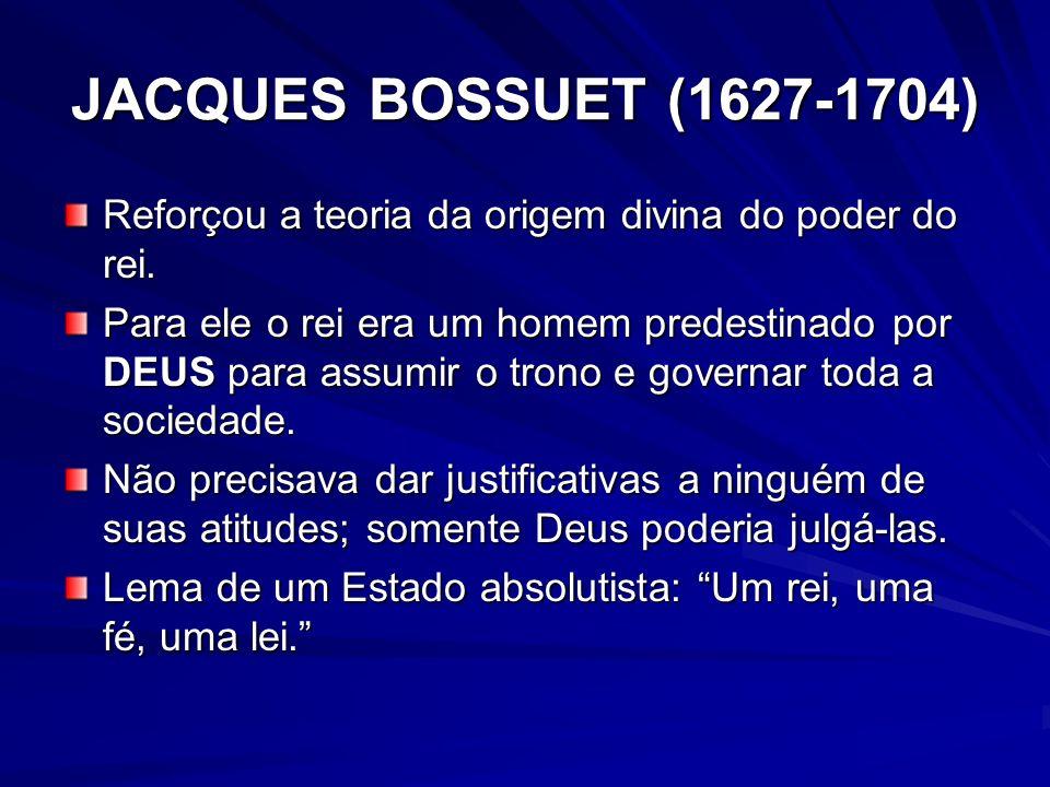 JACQUES BOSSUET (1627-1704) Reforçou a teoria da origem divina do poder do rei.