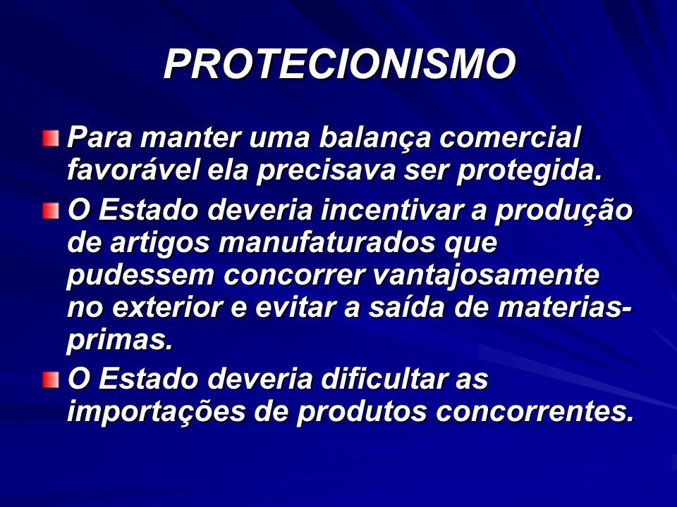 PROTECIONISMO Para manter uma balança comercial favorável ela precisava ser protegida.