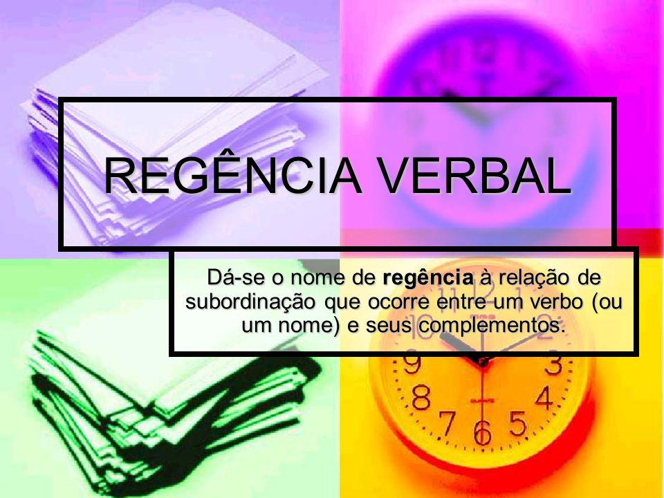 REGÊNCIA VERBAL Dá-se o nome de regência à relação de subordinação que ocorre entre um verbo (ou um nome) e seus complementos.