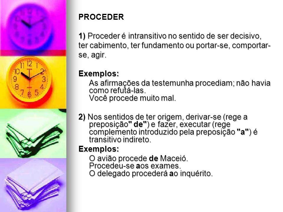 PROCEDER 1) Proceder é intransitivo no sentido de ser decisivo, ter cabimento, ter fundamento ou portar-se, comportar-