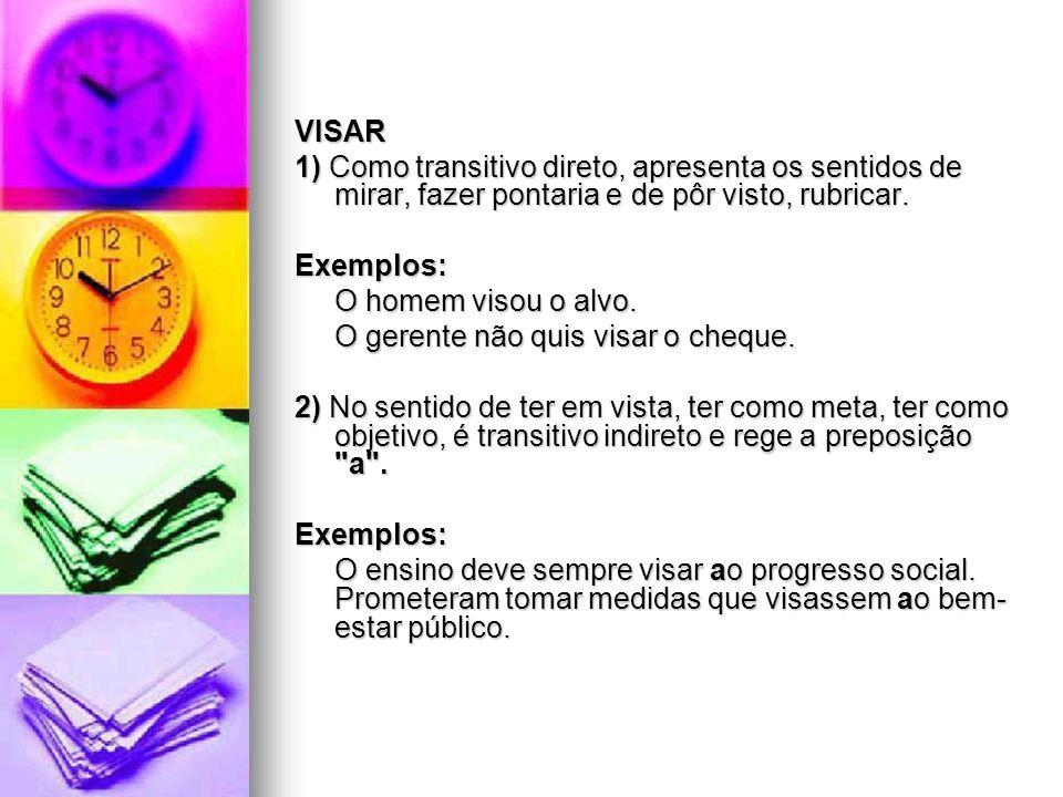 VISAR 1) Como transitivo direto, apresenta os sentidos de mirar, fazer pontaria e de pôr visto, rubricar.
