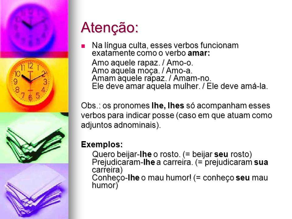 Atenção: Na língua culta, esses verbos funcionam exatamente como o verbo amar: