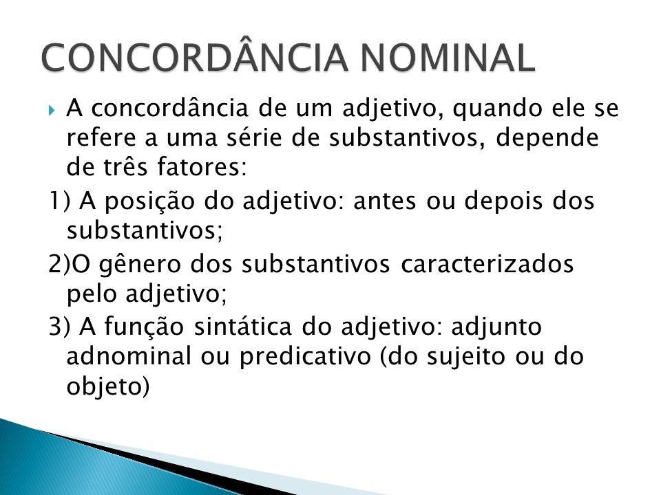 CONCORDÂNCIA NOMINAL A concordância de um adjetivo, quando ele se refere a uma série de substantivos, depende de três fatores: