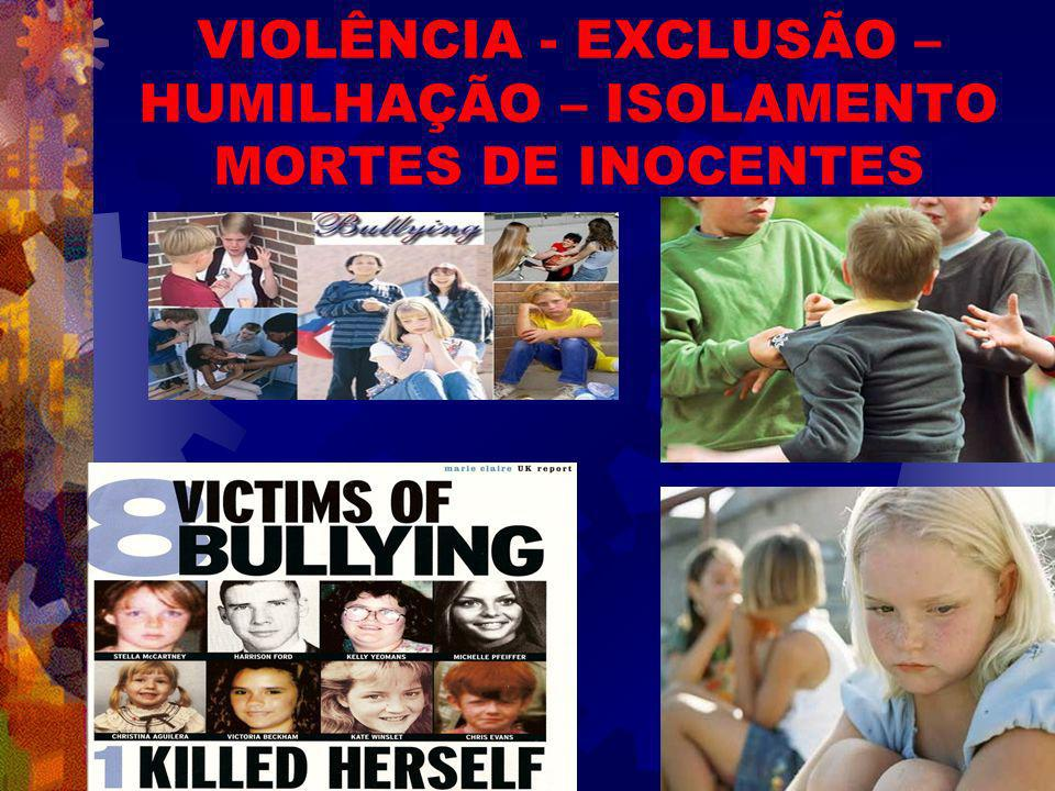 VIOLÊNCIA - EXCLUSÃO – HUMILHAÇÃO – ISOLAMENTO MORTES DE INOCENTES