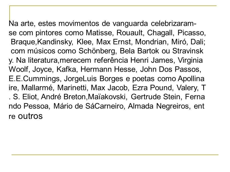 Na arte, estes movimentos de vanguarda celebrizaram-se com pintores como Matisse, Rouault, Chagall, Picasso, Braque,Kandinsky, Klee, Max Ernst, Mondrian, Miró, Dali; com músicos como Schönberg, Bela Bartok ou Stravinsky. Na literatura,merecem referência Henri James, Virginia Woolf, Joyce, Kafka, Hermann Hesse, John Dos Passos, E.E.Cummings, JorgeLuis Borges e poetas como Apollinaire, Mallarmé, Marinetti, Max Jacob, Ezra Pound, Valery, T. S. Eliot, André Breton,Maïakovski, Gertrude Stein, Fernando Pessoa, Mário de SáCarneiro, Almada Negreiros, entre outros