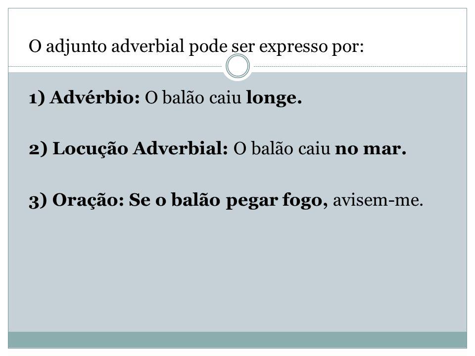 O adjunto adverbial pode ser expresso por: 1) Advérbio: O balão caiu longe.