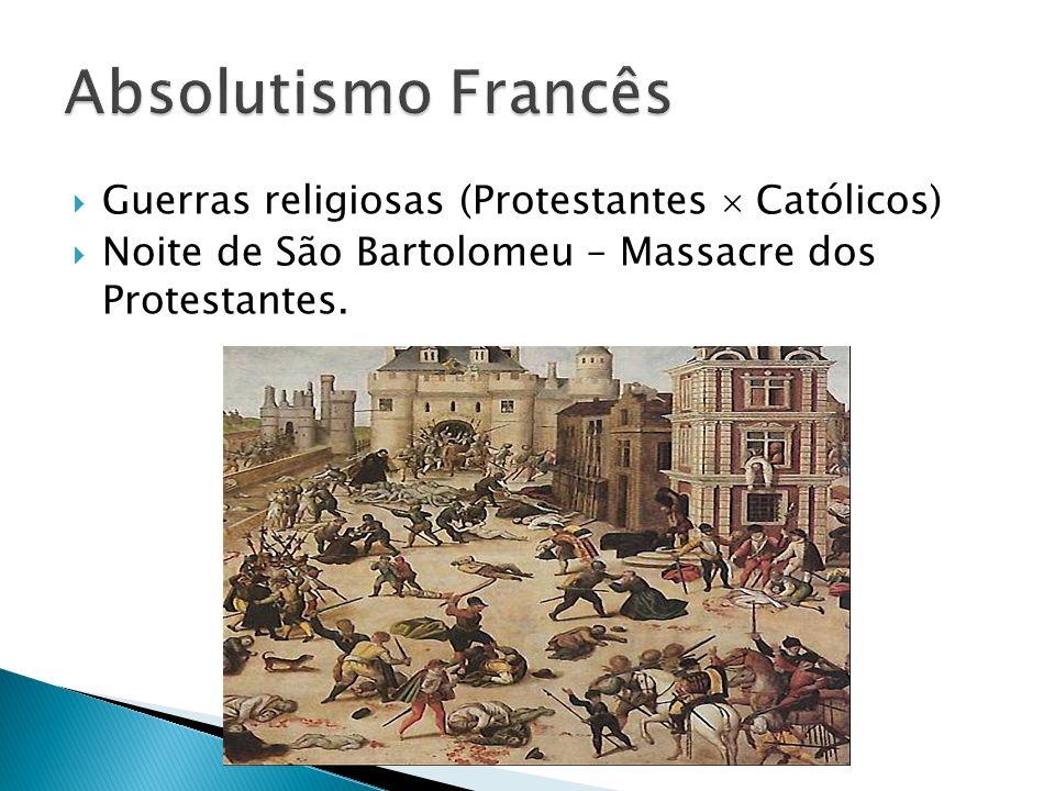 Absolutismo Francês Guerras religiosas (Protestantes  Católicos)