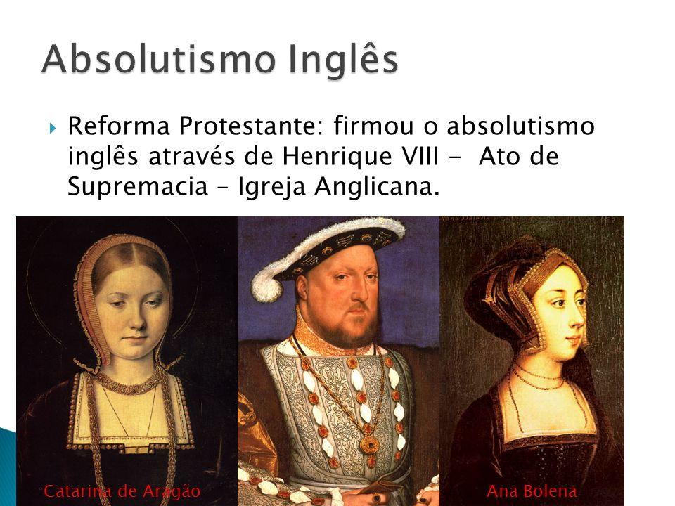 Absolutismo Inglês Reforma Protestante: firmou o absolutismo inglês através de Henrique VIII - Ato de Supremacia – Igreja Anglicana.