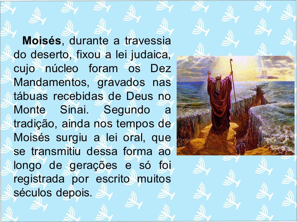 Moisés, durante a travessia do deserto, fixou a lei judaica, cujo núcleo foram os Dez Mandamentos, gravados nas tábuas recebidas de Deus no Monte Sinai.