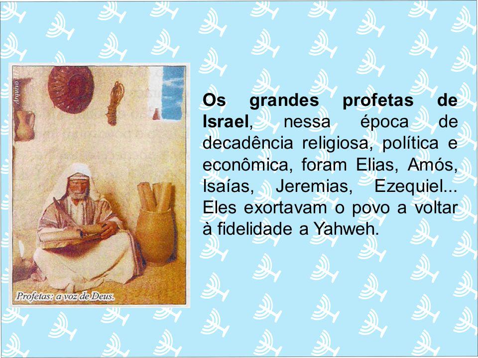 Os grandes profetas de Israel, nessa época de decadência religiosa, política e econômica, foram Elias, Amós, Isaías, Jeremias, Ezequiel...