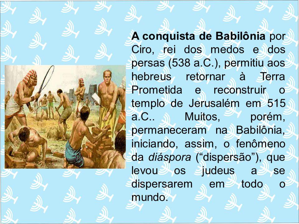 A conquista de Babilônia por Ciro, rei dos medos e dos persas (538 a.C.), permitiu aos hebreus retornar à Terra Prometida e reconstruir o templo de Jerusalém em 515 a.C..