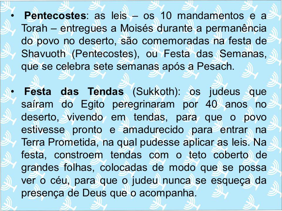 Pentecostes: as leis – os 10 mandamentos e a Torah – entregues a Moisés durante a permanência do povo no deserto, são comemoradas na festa de Shavuoth (Pentecostes), ou Festa das Semanas, que se celebra sete semanas após a Pesach.