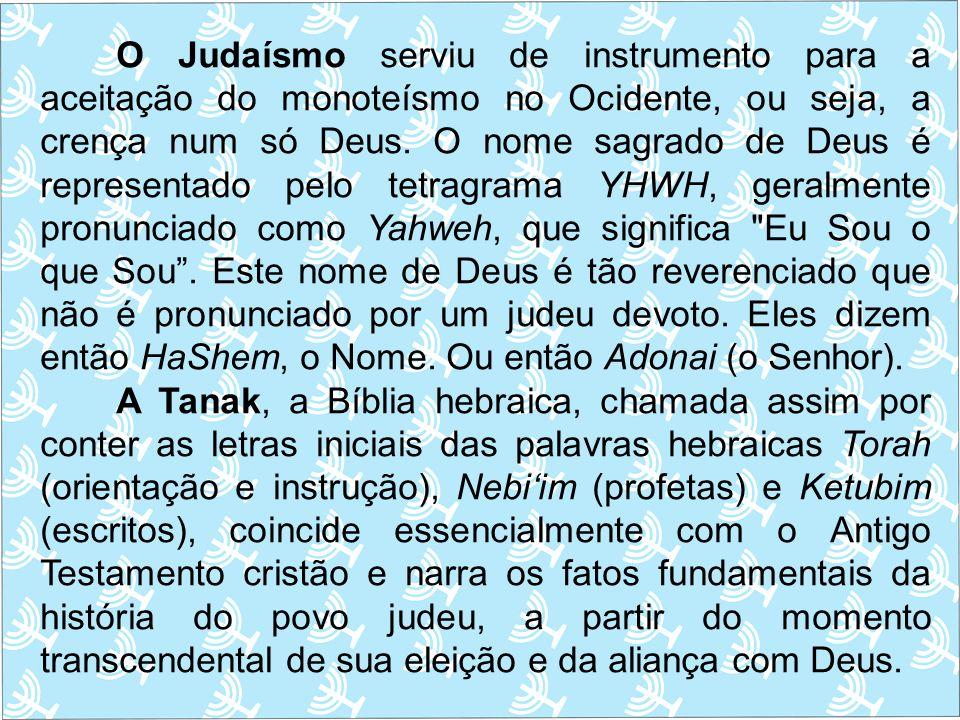 O Judaísmo serviu de instrumento para a aceitação do monoteísmo no Ocidente, ou seja, a crença num só Deus. O nome sagrado de Deus é representado pelo tetragrama YHWH, geralmente pronunciado como Yahweh, que significa Eu Sou o que Sou . Este nome de Deus é tão reverenciado que não é pronunciado por um judeu devoto. Eles dizem então HaShem, o Nome. Ou então Adonai (o Senhor).