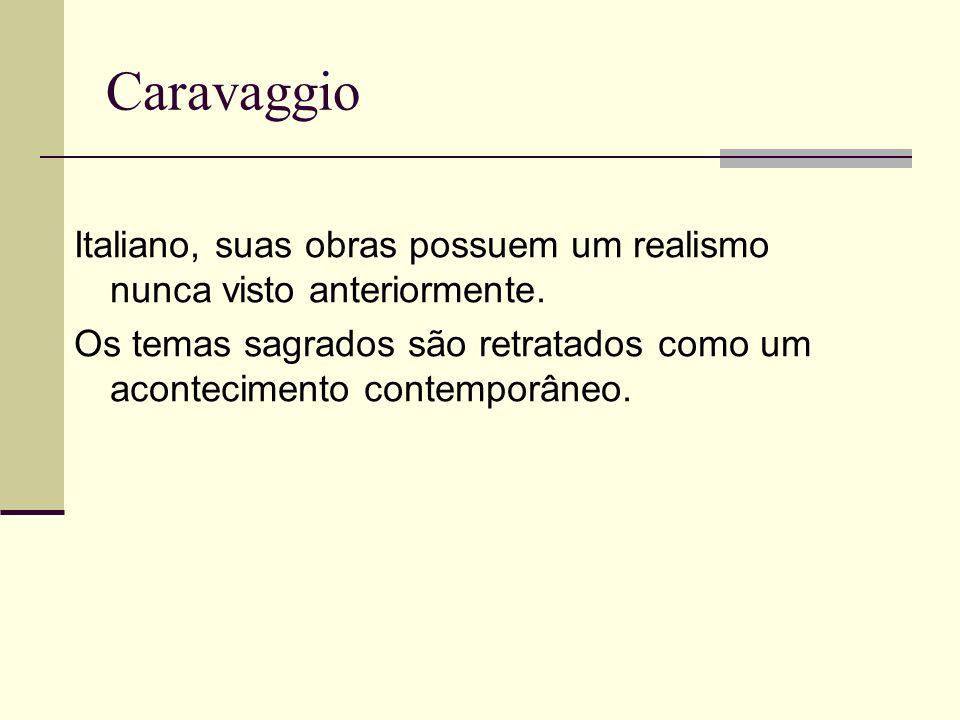 Caravaggio Italiano, suas obras possuem um realismo nunca visto anteriormente.