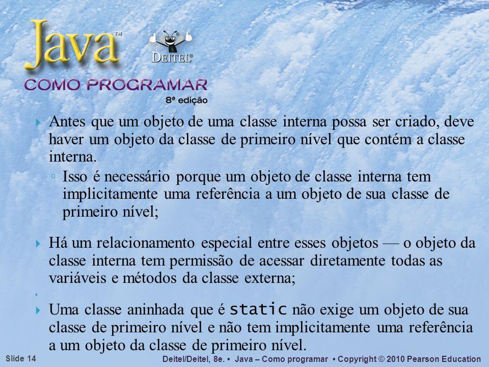 Antes que um objeto de uma classe interna possa ser criado, deve haver um objeto da classe de primeiro nível que contém a classe interna.