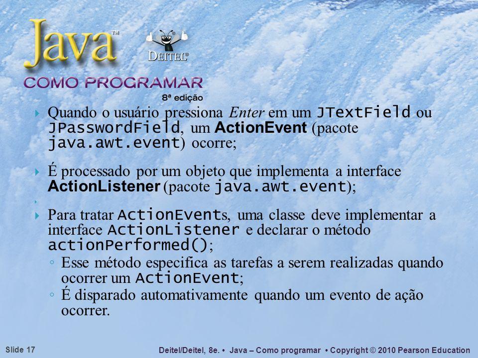 Quando o usuário pressiona Enter em um JTextField ou JPasswordField, um ActionEvent (pacote java.awt.event) ocorre;