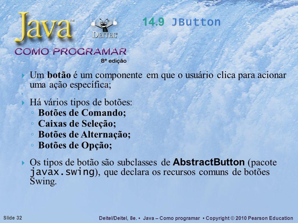 14.9 JButtonUm botão é um componente em que o usuário clica para acionar uma ação específica; Há vários tipos de botões: