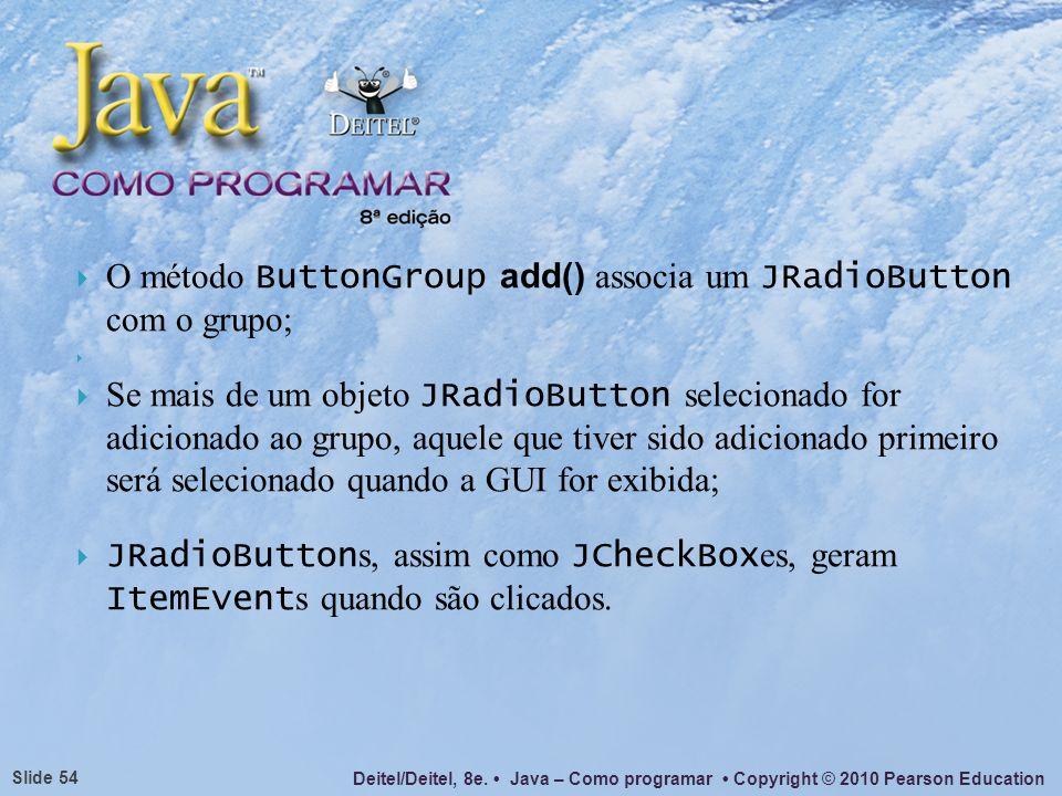 O método ButtonGroup add() associa um JRadioButton com o grupo;