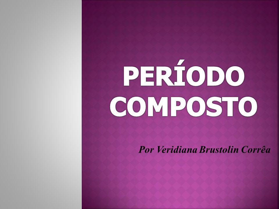 PERÍODO COMPOSTO Por Veridiana Brustolin Corrêa