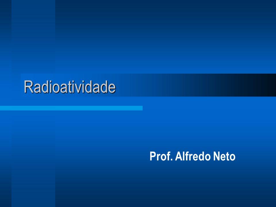 Radioatividade Prof. Alfredo Neto