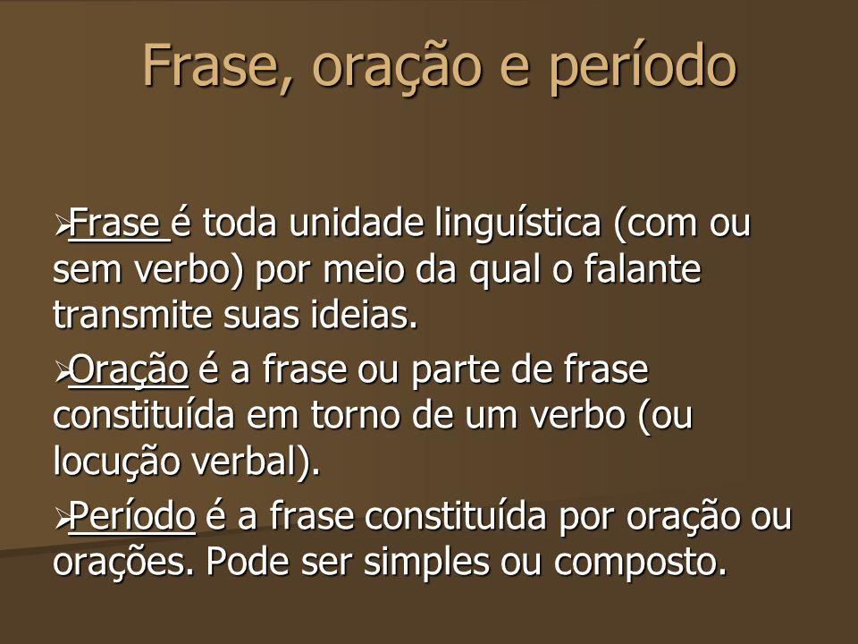 Frase, oração e período Frase é toda unidade linguística (com ou sem verbo) por meio da qual o falante transmite suas ideias.