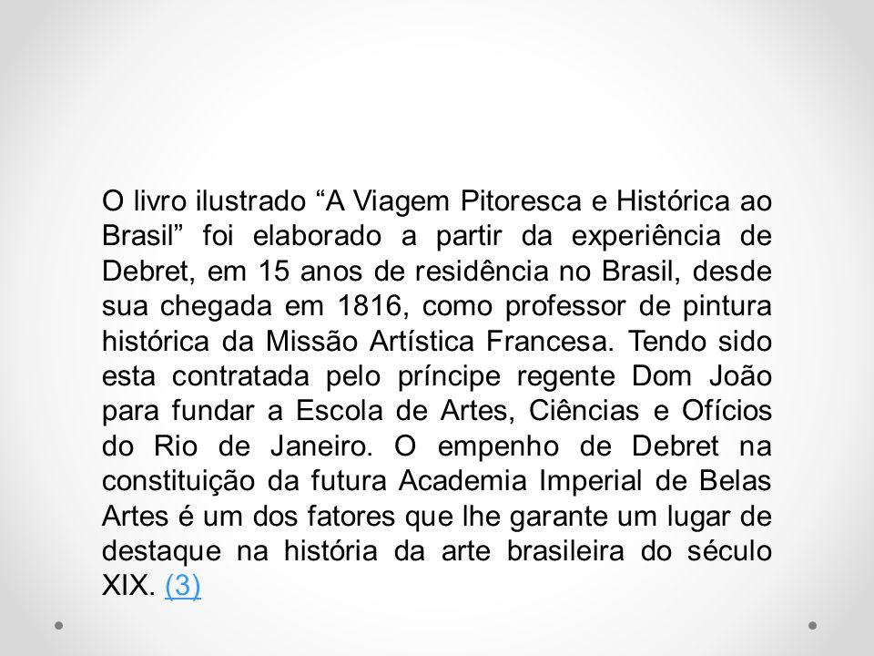 O livro ilustrado A Viagem Pitoresca e Histórica ao Brasil foi elaborado a partir da experiência de Debret, em 15 anos de residência no Brasil, desde sua chegada em 1816, como professor de pintura histórica da Missão Artística Francesa.