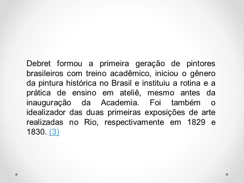 Debret formou a primeira geração de pintores brasileiros com treino acadêmico, iniciou o gênero da pintura histórica no Brasil e instituiu a rotina e a prática de ensino em ateliê, mesmo antes da inauguração da Academia.