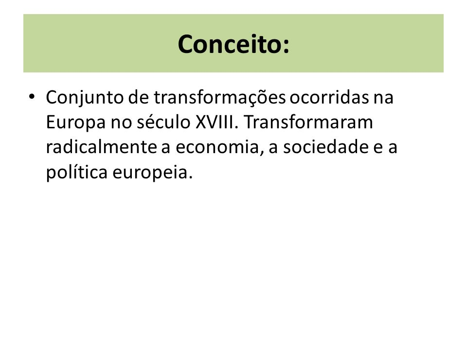 Conceito: Conjunto de transformações ocorridas na Europa no século XVIII.