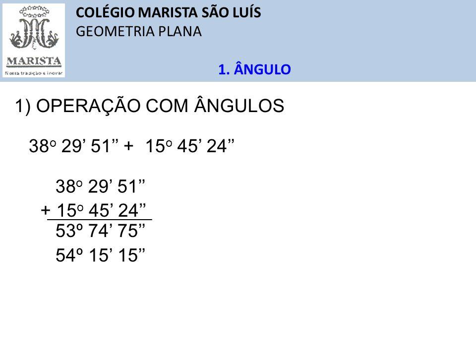 1) OPERAÇÃO COM ÂNGULOS 38o 29' 51'' + 15o 45' 24'' 38o 29' 51''