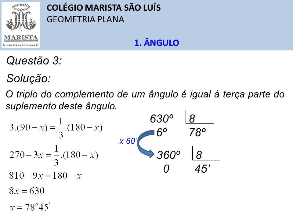 Questão 3: Solução: 630º 8 6º 78º 360º 8 0 45'