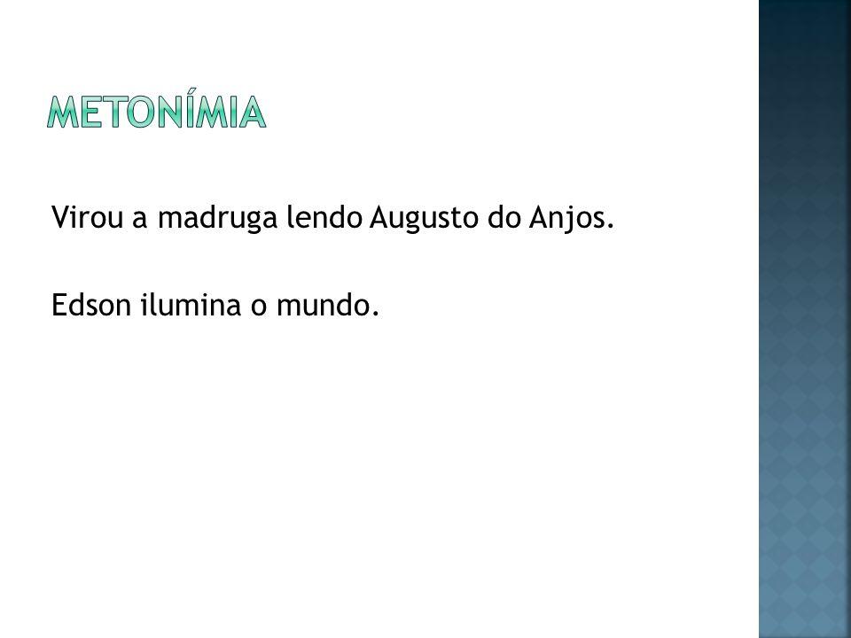 Metonímia Virou a madruga lendo Augusto do Anjos. Edson ilumina o mundo.