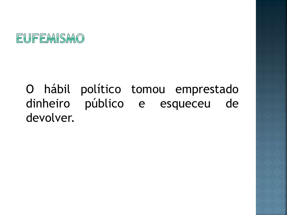eufemismo O hábil político tomou emprestado dinheiro público e esqueceu de devolver.