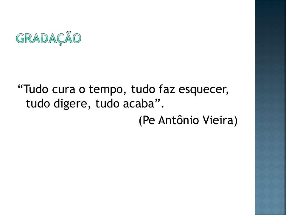 gradação Tudo cura o tempo, tudo faz esquecer, tudo digere, tudo acaba . (Pe Antônio Vieira)