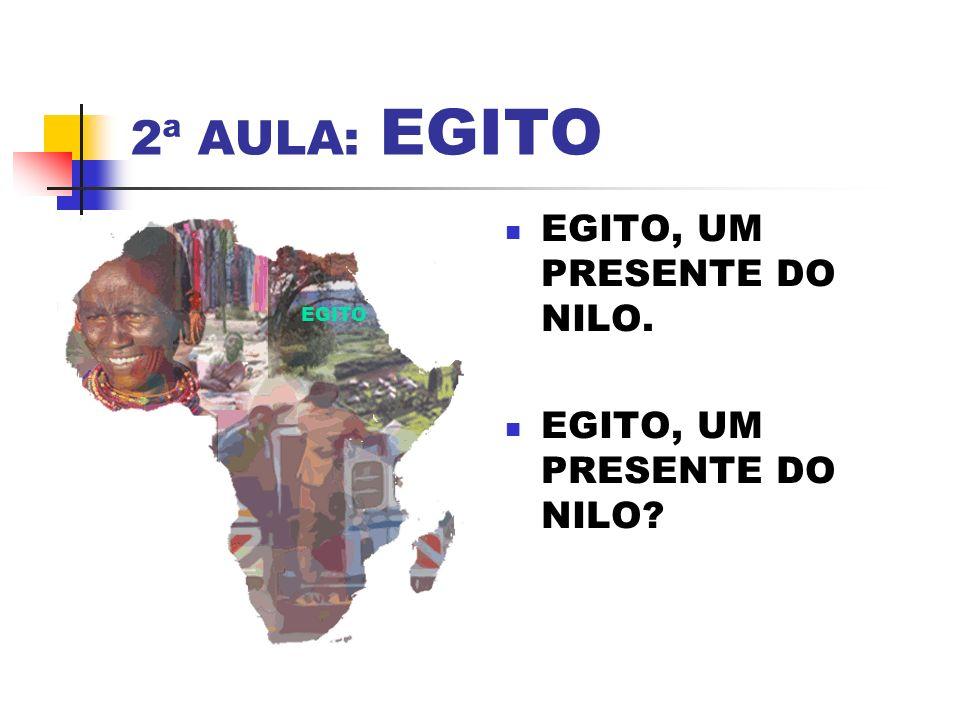 2ª AULA: EGITO EGITO, UM PRESENTE DO NILO. EGITO, UM PRESENTE DO NILO