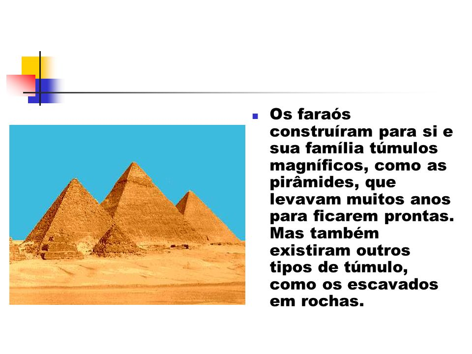 Os faraós construíram para si e sua família túmulos magníficos, como as pirâmides, que levavam muitos anos para ficarem prontas.
