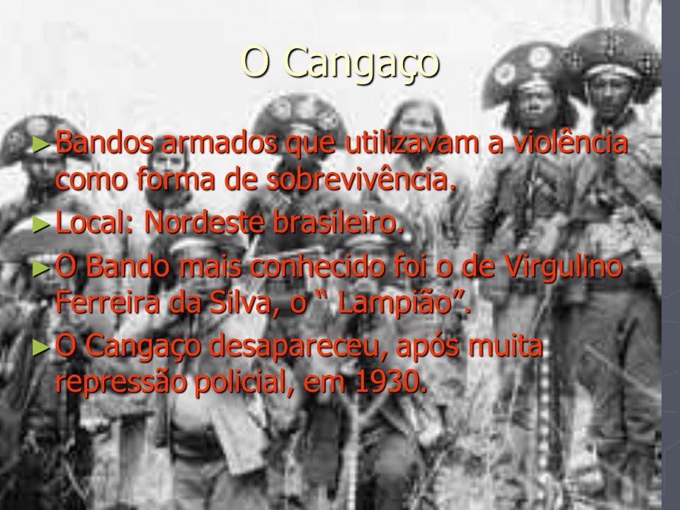 O Cangaço Bandos armados que utilizavam a violência como forma de sobrevivência. Local: Nordeste brasileiro.