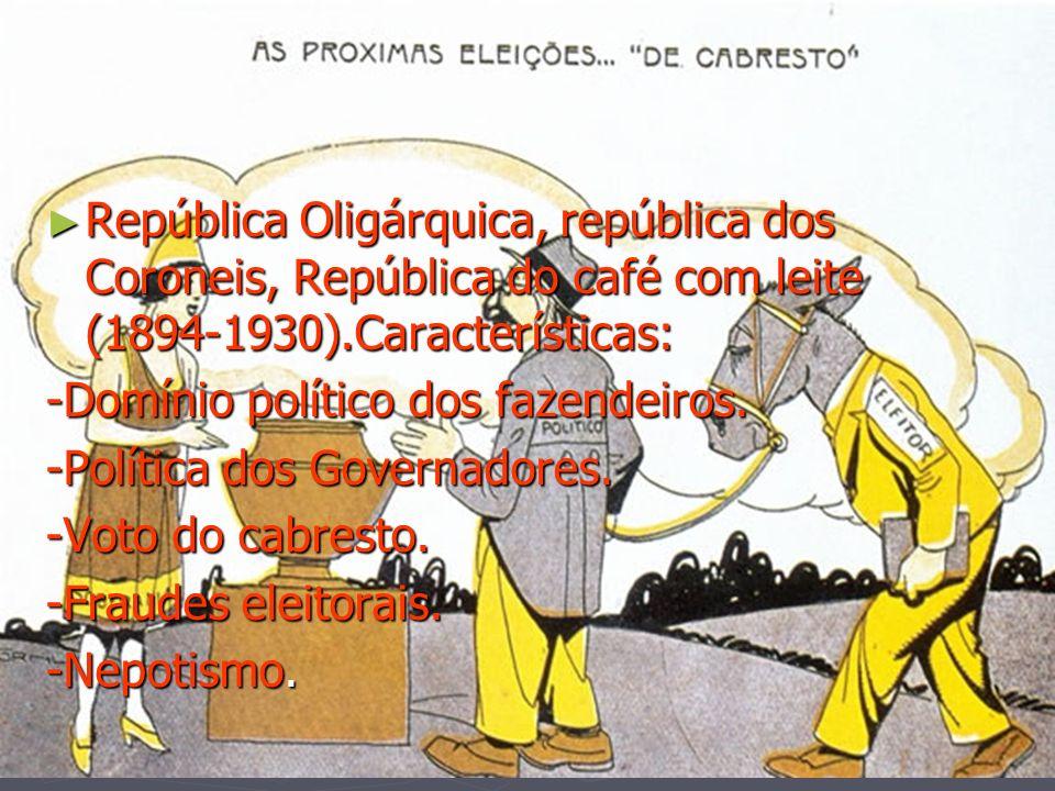 República Oligárquica, república dos Coroneis, República do café com leite (1894-1930).Características: